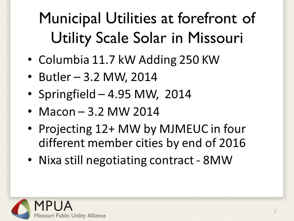 Municipal Utilities at forefront of Utility Scale Solar in Missouri Columbia 11.7 kW Adding 250 KW Butler – 3.2 MW, 2014 Springfield – 4.95 MW, 2014 Macon – 3.2 MW 2014 Projecting 12+ MW by MJMEUC in four different member cities by end of 2016 Nixa still negotiating contract - 8MW 2