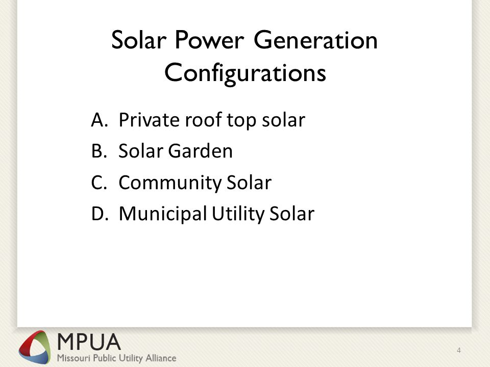 Solar Power Generation Configurations A.Private roof top solar B.Solar Garden C.Community Solar D.Municipal Utility Solar 4