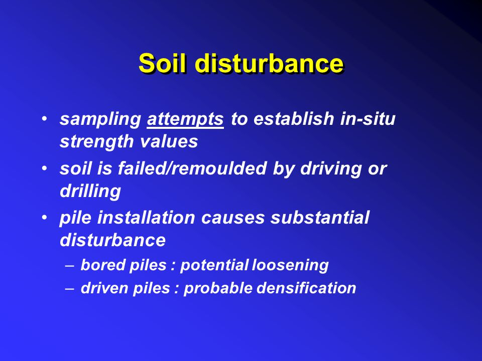 Soil disturbance sampling attempts to establish in-situ strength values soil is failed/remoulded by driving or drilling pile installation causes subst