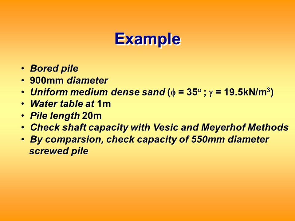 Example Bored pile Bored pile 900mm diameter 900mm diameter Uniform medium dense sand (  = 35 o ;  = 19.5kN/m 3 ) Uniform medium dense sand (  =