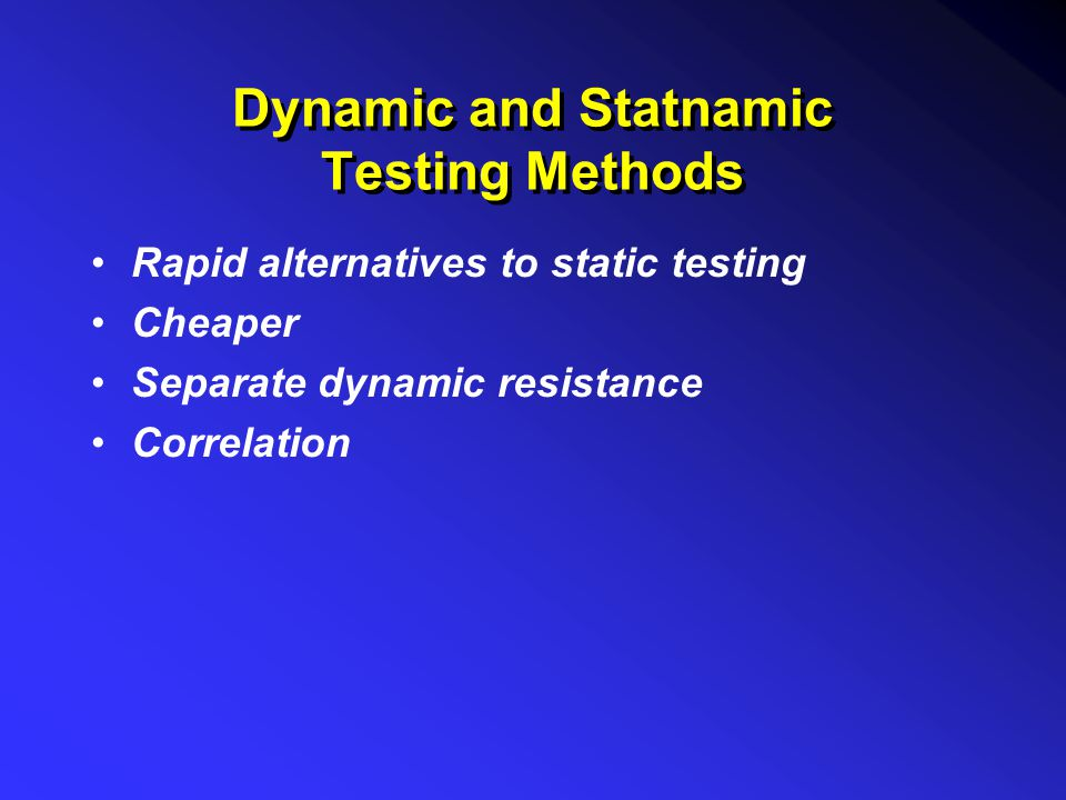 Dynamic and Statnamic Testing Methods Rapid alternatives to static testing Cheaper Separate dynamic resistance Correlation