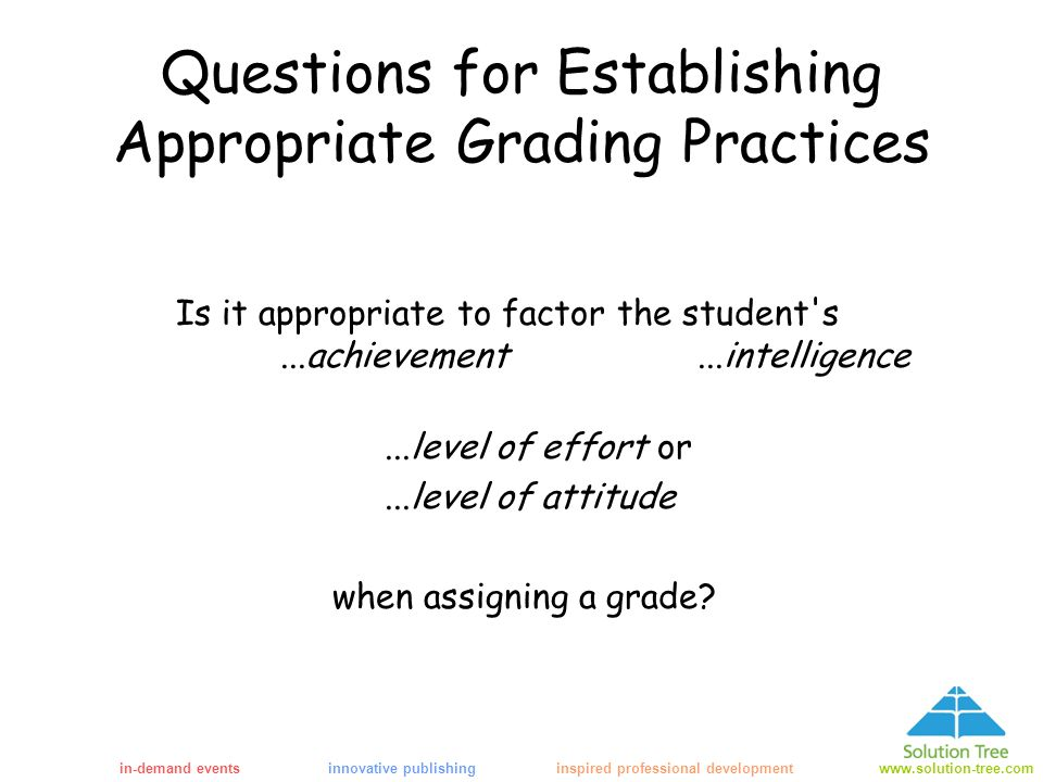 in-demand eventsinnovative publishing inspired professional developmentwww.solution-tree.com Questions for Establishing Appropriate Grading Practices Is it appropriate to factor the student s...achievement...intelligence...level of effort or...level of attitude when assigning a grade
