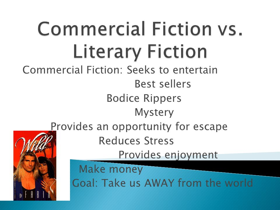 Commercial Fiction: Seeks to entertain Best sellers Bodice Rippers Mystery Provides an opportunity for escape Reduces Stress Provides enjoyment Make money Goal: Take us AWAY from the world