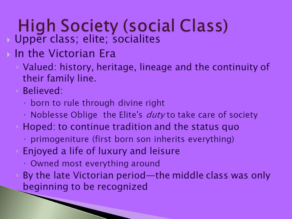  Upper class; elite; socialites  In the Victorian Era ◦ Valued: history, heritage, lineage and the continuity of their family line.
