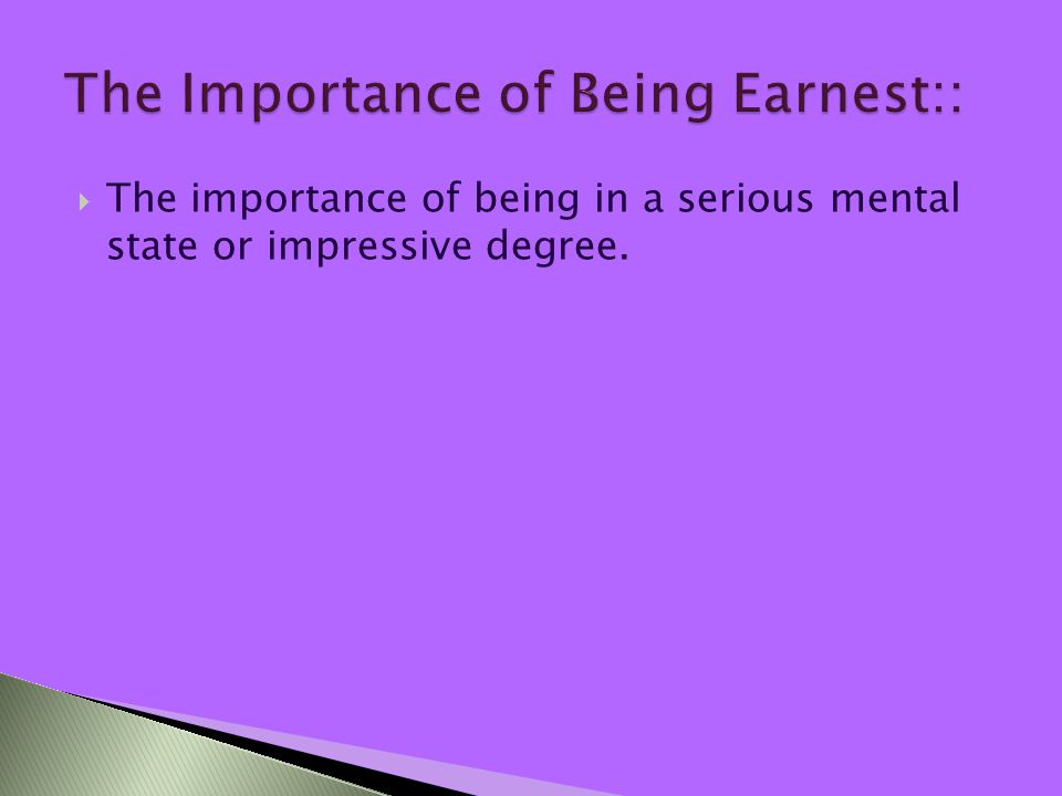  The importance of being in a serious mental state or impressive degree.