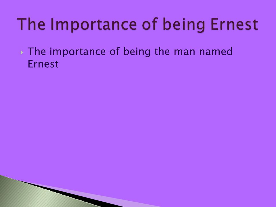  The importance of being the man named Ernest