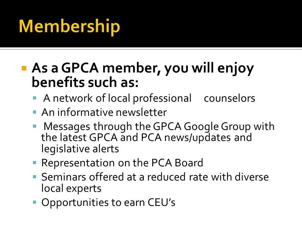  As a GPCA member, you will enjoy benefits such as:  A network of local professional counselors  An informative newsletter  Messages through the GPCA Google Group with the latest GPCA and PCA news/updates and legislative alerts  Representation on the PCA Board  Seminars offered at a reduced rate with diverse local experts  Opportunities to earn CEU's