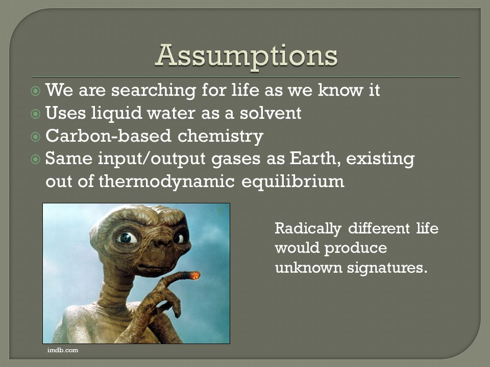  We are searching for life as we know it  Uses liquid water as a solvent  Carbon-based chemistry  Same input/output gases as Earth, existing out o