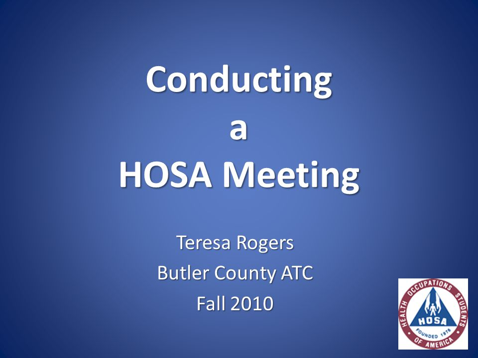 Conducting a HOSA Meeting Teresa Rogers Butler County ATC Fall 2010