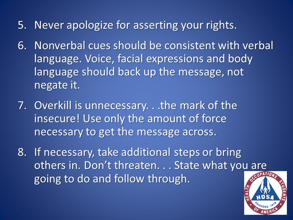 5.Never apologize for asserting your rights. 6.Nonverbal cues should be consistent with verbal language. Voice, facial expressions and body language s
