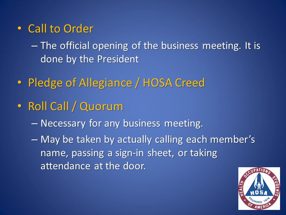Call to Order Call to Order – The official opening of the business meeting. It is done by the President Pledge of Allegiance / HOSA Creed Pledge of Al