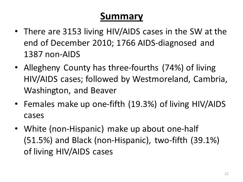 22 Summary There are 3153 living HIV/AIDS cases in the SW at the end of December 2010; 1766 AIDS-diagnosed and 1387 non-AIDS Allegheny County has three-fourths (74%) of living HIV/AIDS cases; followed by Westmoreland, Cambria, Washington, and Beaver Females make up one-fifth (19.3%) of living HIV/AIDS cases White (non-Hispanic) make up about one-half (51.5%) and Black (non-Hispanic), two-fifth (39.1%) of living HIV/AIDS cases