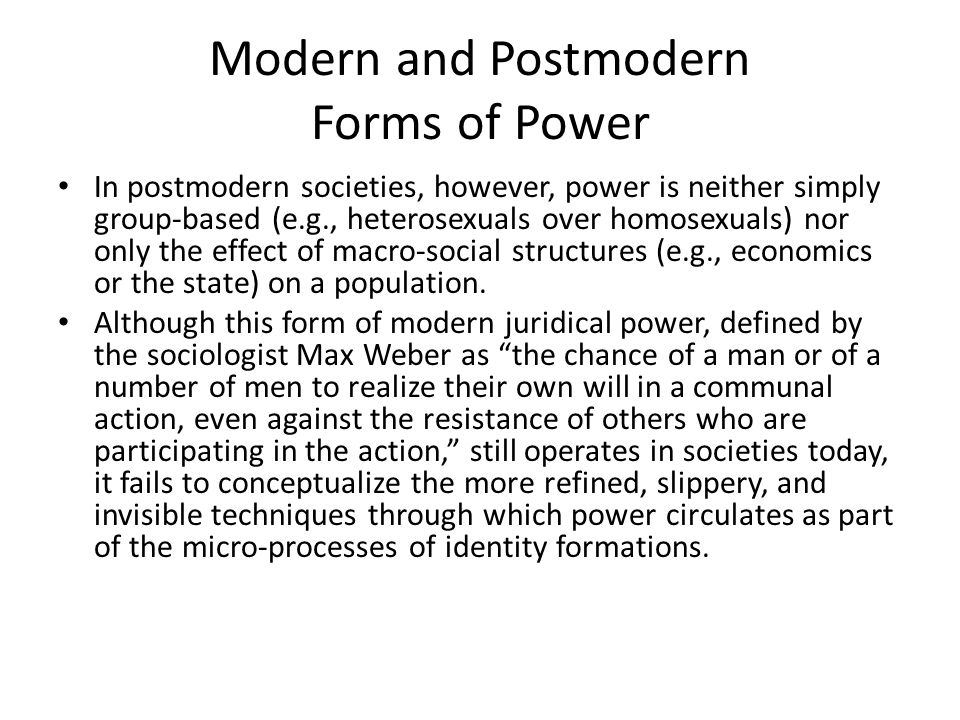 Postmodern Power Following the French theorist Michel Foucault (1978), micro-power politics of social identities are viewed as constructed through norms, practices, discourses, and institutions that escape the machinations of any one group of people.