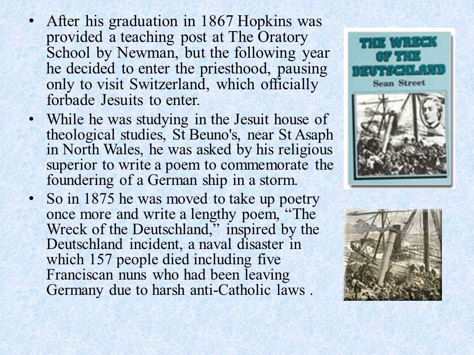 After his graduation in 1867 Hopkins was provided a teaching post at The Oratory School by Newman, but the following year he decided to enter the prie