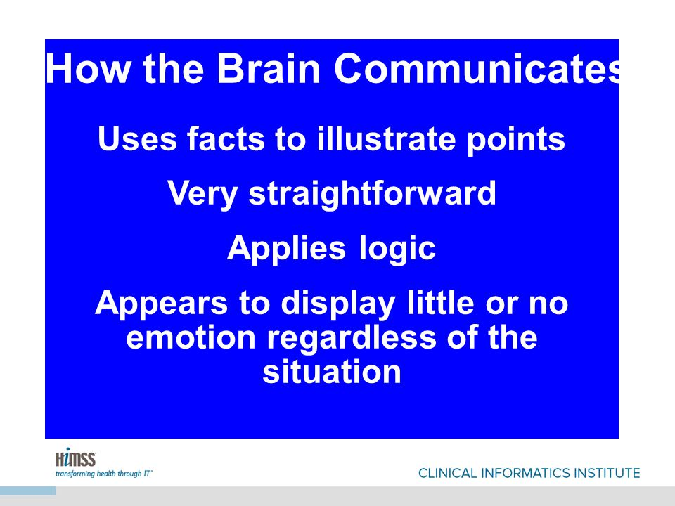 Uses facts to illustrate points Very straightforward Applies logic Appears to display little or no emotion regardless of the situation Uses facts to illustrate points Very straightforward Applies logic Appears to display little or no emotion regardless of the situation How the Brain Communicates