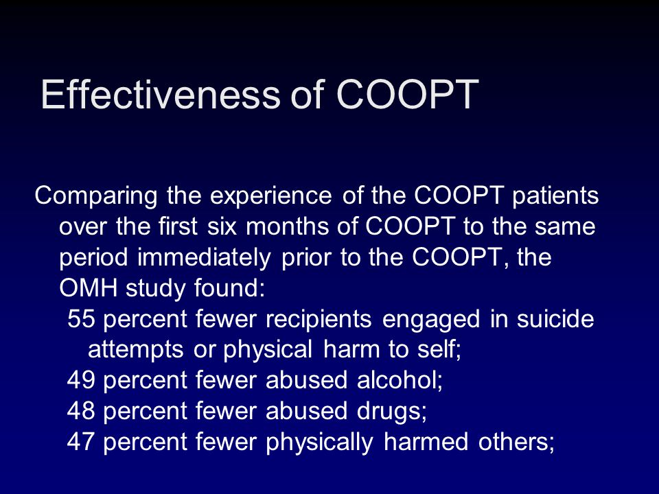 Effectiveness of COOPT Comparing the experience of the COOPT patients over the first six months of COOPT to the same period immediately prior to the COOPT, the OMH study found: 55 percent fewer recipients engaged in suicide attempts or physical harm to self; 49 percent fewer abused alcohol; 48 percent fewer abused drugs; 47 percent fewer physically harmed others;