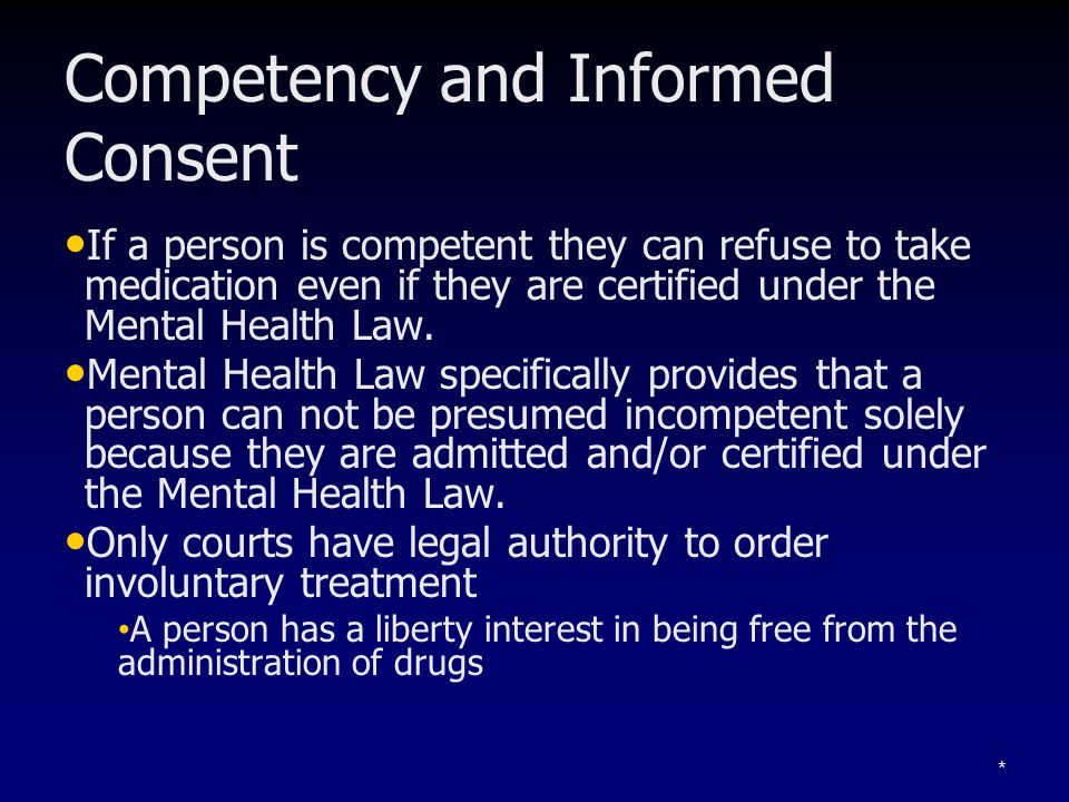 * Competency and Informed Consent If a person is competent they can refuse to take medication even if they are certified under the Mental Health Law.