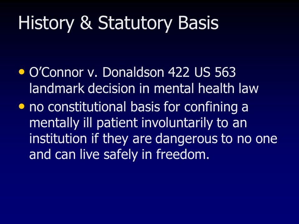 History & Statutory Basis O'Connor v. Donaldson 422 US 563 landmark decision in mental health law no constitutional basis for confining a mentally ill