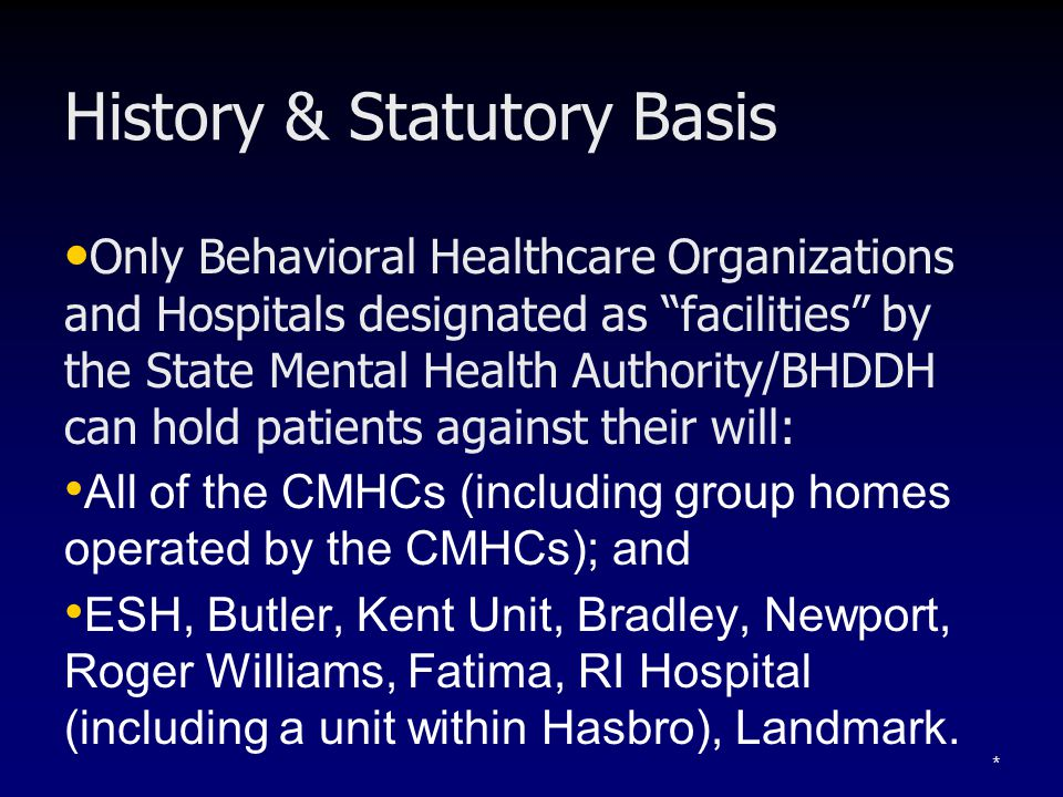 History & Statutory Basis Only Behavioral Healthcare Organizations and Hospitals designated as facilities by the State Mental Health Authority/BHDDH can hold patients against their will: All of the CMHCs (including group homes operated by the CMHCs); and ESH, Butler, Kent Unit, Bradley, Newport, Roger Williams, Fatima, RI Hospital (including a unit within Hasbro), Landmark.