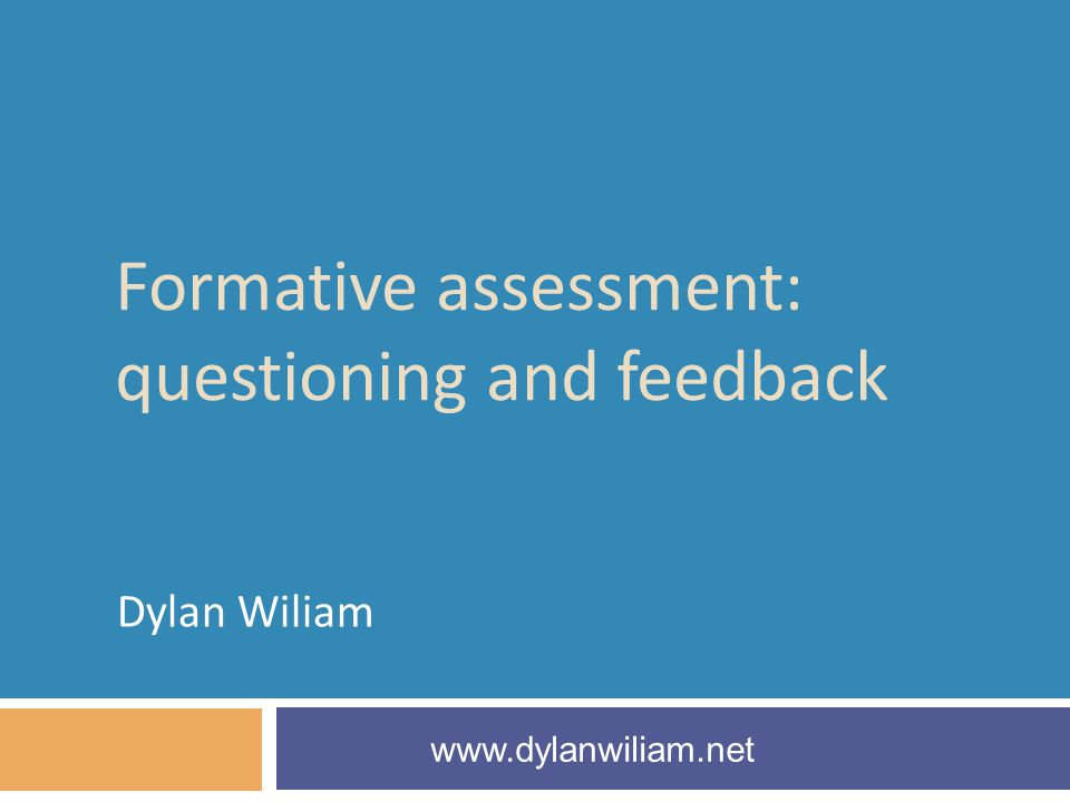 Formative assessment: questioning and feedback Dylan Wiliam www.dylanwiliam.net