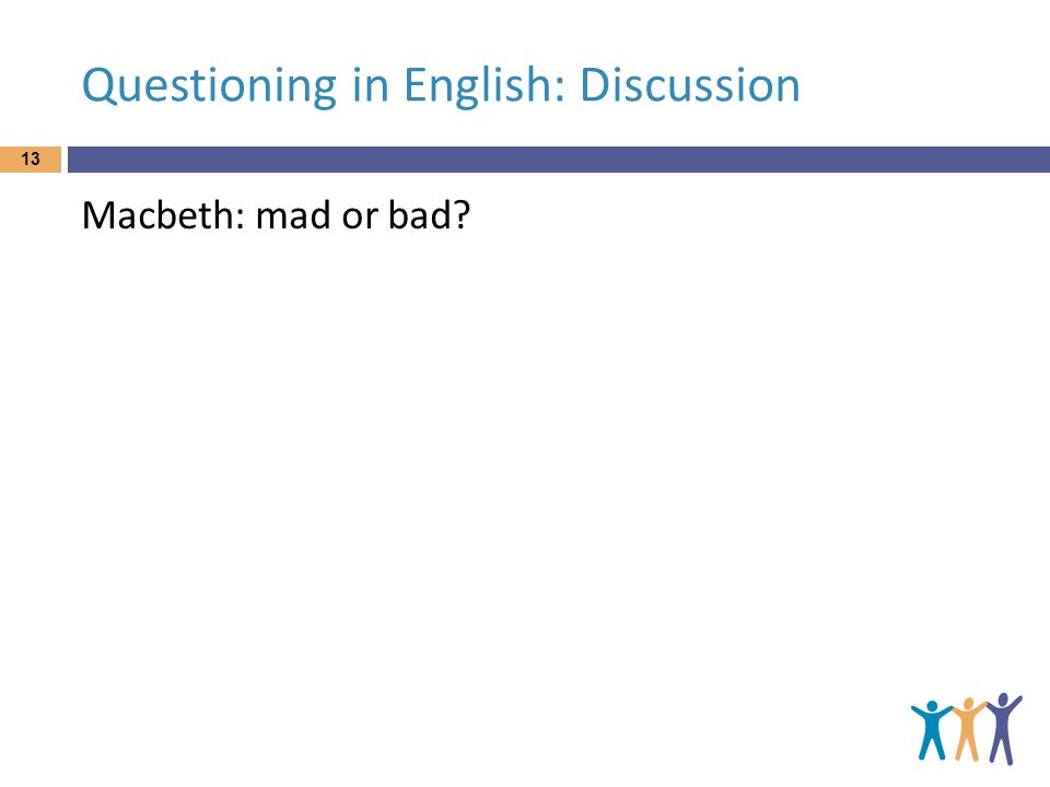 Questioning in English: Discussion Macbeth: mad or bad? 13