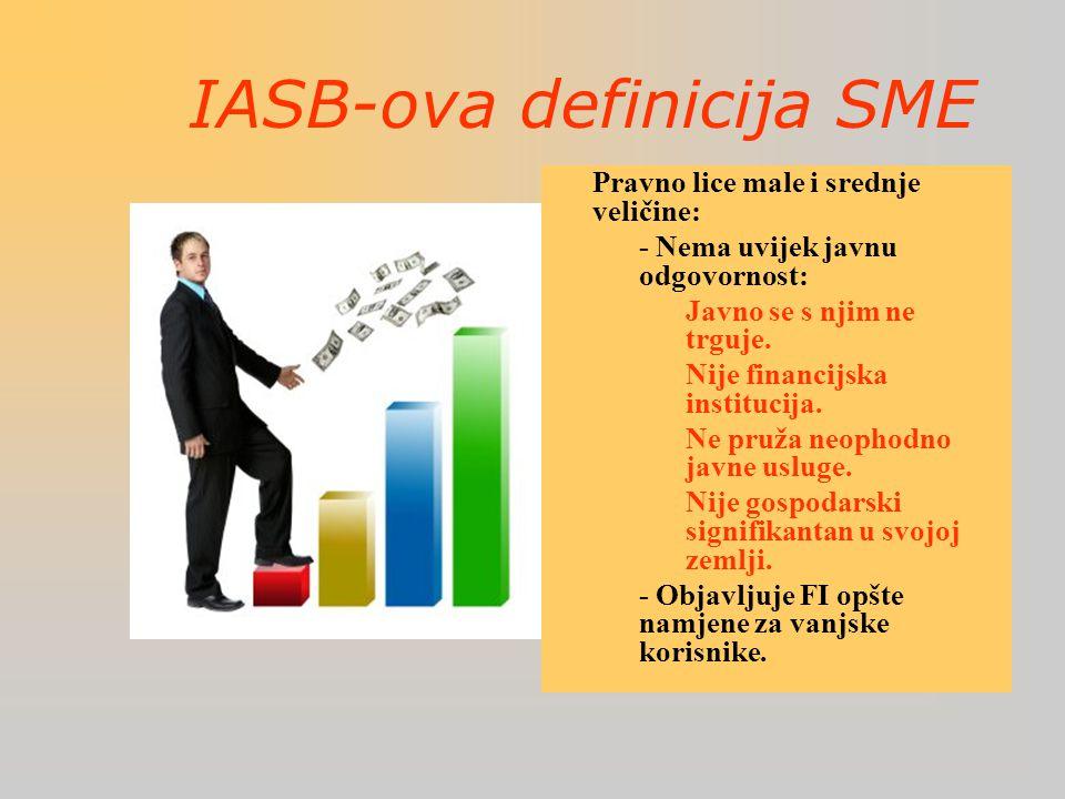 IASB-ova definicija SME  Pravno lice male i srednje veličine: –- Nema uvijek javnu odgovornost: Javno se s njim ne trguje.