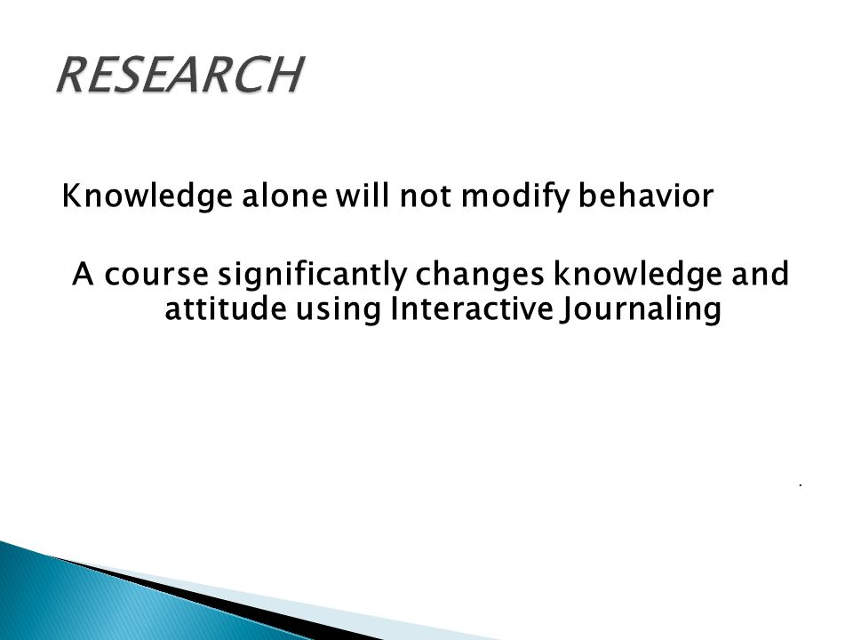 Knowledge alone will not modify behavior A course significantly changes knowledge and attitude using Interactive Journaling,