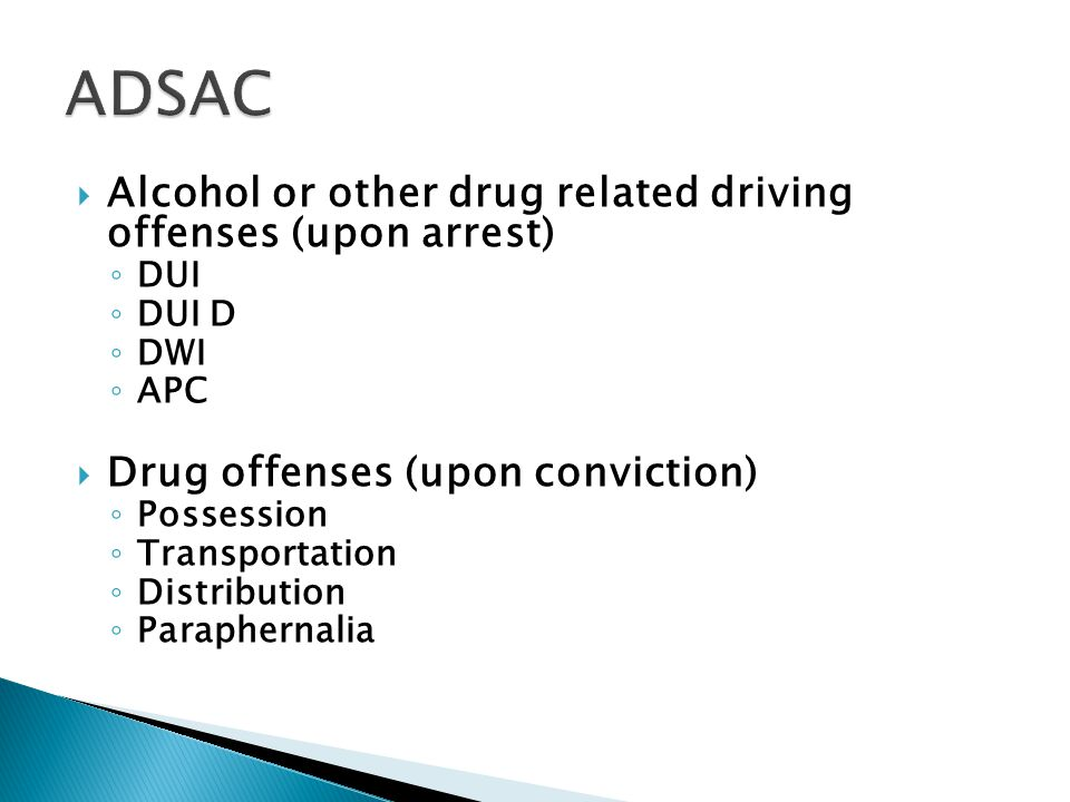  Alcohol or other drug related driving offenses (upon arrest) ◦ DUI ◦ DUI D ◦ DWI ◦ APC  Drug offenses (upon conviction) ◦ Possession ◦ Transportation ◦ Distribution ◦ Paraphernalia