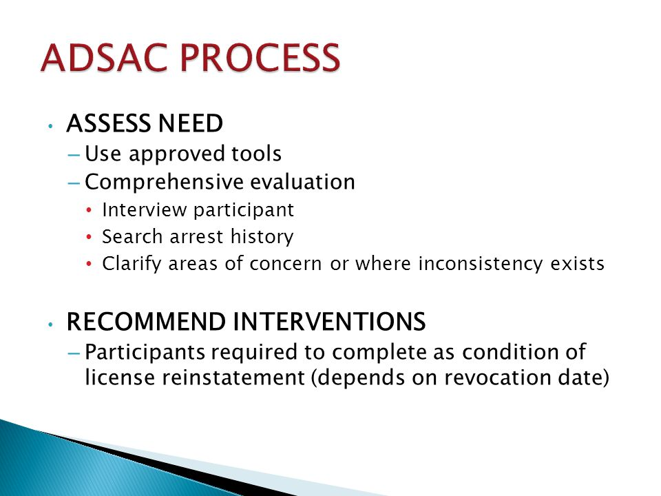 ASSESS NEED – Use approved tools – Comprehensive evaluation Interview participant Search arrest history Clarify areas of concern or where inconsistency exists RECOMMEND INTERVENTIONS – Participants required to complete as condition of license reinstatement (depends on revocation date)