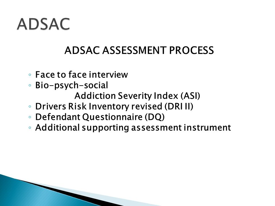 ADSAC ASSESSMENT PROCESS ◦ Face to face interview ◦ Bio-psych-social Addiction Severity Index (ASI) ◦ Drivers Risk Inventory revised (DRI II) ◦ Defendant Questionnaire (DQ) ◦ Additional supporting assessment instrument