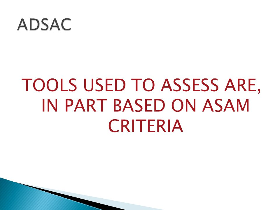 TOOLS USED TO ASSESS ARE, IN PART BASED ON ASAM CRITERIA