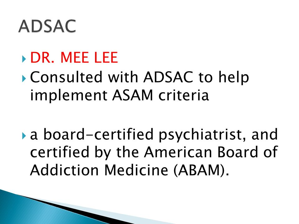  DR. MEE LEE  Consulted with ADSAC to help implement ASAM criteria  a board-certified psychiatrist, and certified by the American Board of Addictio