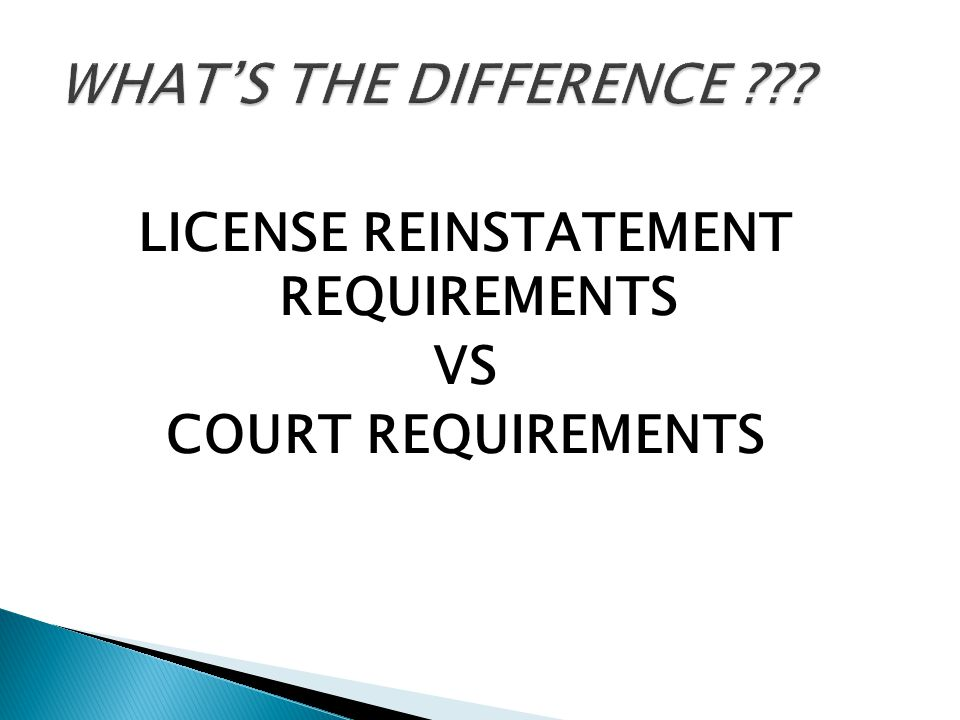 LICENSE REINSTATEMENT REQUIREMENTS VS COURT REQUIREMENTS