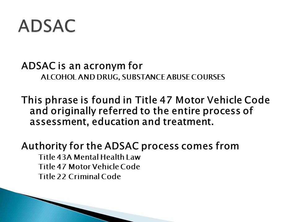 ADSAC is an acronym for ALCOHOL AND DRUG, SUBSTANCE ABUSE COURSES This phrase is found in Title 47 Motor Vehicle Code and originally referred to the entire process of assessment, education and treatment.