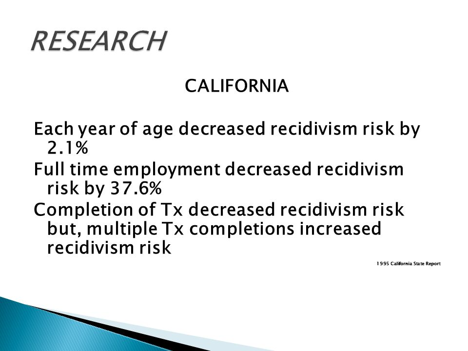 CALIFORNIA Each year of age decreased recidivism risk by 2.1% Full time employment decreased recidivism risk by 37.6% Completion of Tx decreased recidivism risk but, multiple Tx completions increased recidivism risk 1995 California State Report