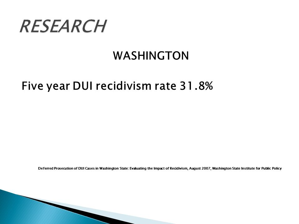 WASHINGTON Five year DUI recidivism rate 31.8% Deferred Prosecution of DUI Cases in Washington State: Evaluating the Impact of Recidivism, August 2007, Washington State Institute for Public Policy