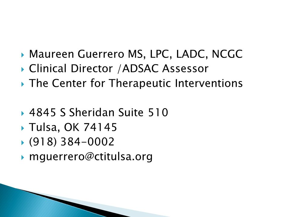  Maureen Guerrero MS, LPC, LADC, NCGC  Clinical Director /ADSAC Assessor  The Center for Therapeutic Interventions  4845 S Sheridan Suite 510  Tulsa, OK 74145  (918) 384-0002  mguerrero@ctitulsa.org