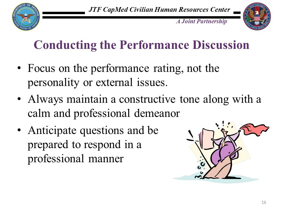 JTF CapMed Civilian Human Resources Center A Joint Partnership Conducting the Performance Discussion Focus on the performance rating, not the personality or external issues.
