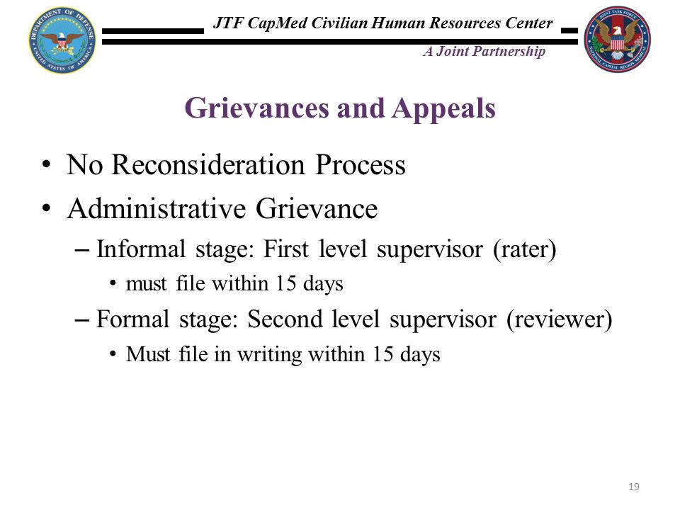 JTF CapMed Civilian Human Resources Center A Joint Partnership Grievances and Appeals No Reconsideration Process Administrative Grievance – Informal stage: First level supervisor (rater) must file within 15 days – Formal stage: Second level supervisor (reviewer) Must file in writing within 15 days 19