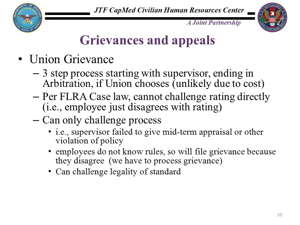 JTF CapMed Civilian Human Resources Center A Joint Partnership Grievances and appeals Union Grievance – 3 step process starting with supervisor, ending in Arbitration, if Union chooses (unlikely due to cost) – Per FLRA Case law, cannot challenge rating directly (i.e., employee just disagrees with rating) – Can only challenge process i.e., supervisor failed to give mid-term appraisal or other violation of policy employees do not know rules, so will file grievance because they disagree (we have to process grievance) Can challenge legality of standard 20