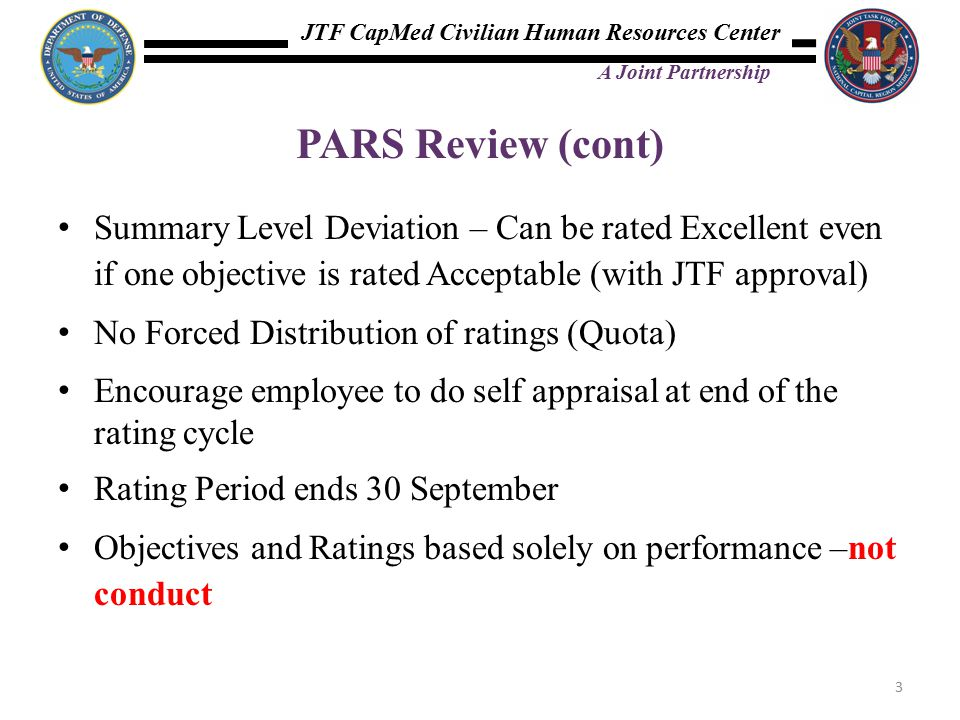 JTF CapMed Civilian Human Resources Center A Joint Partnership PARS Review (cont) Summary Level Deviation – Can be rated Excellent even if one objective is rated Acceptable (with JTF approval) No Forced Distribution of ratings (Quota) Encourage employee to do self appraisal at end of the rating cycle Rating Period ends 30 September Objectives and Ratings based solely on performance –not conduct 3