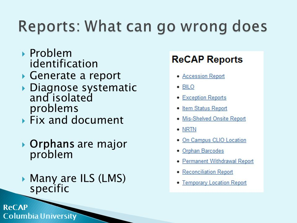 ReCAP Columbia University  Problem identification  Generate a report  Diagnose systematic and isolated problems  Fix and document  Orphans are major problem  Many are ILS (LMS) specific