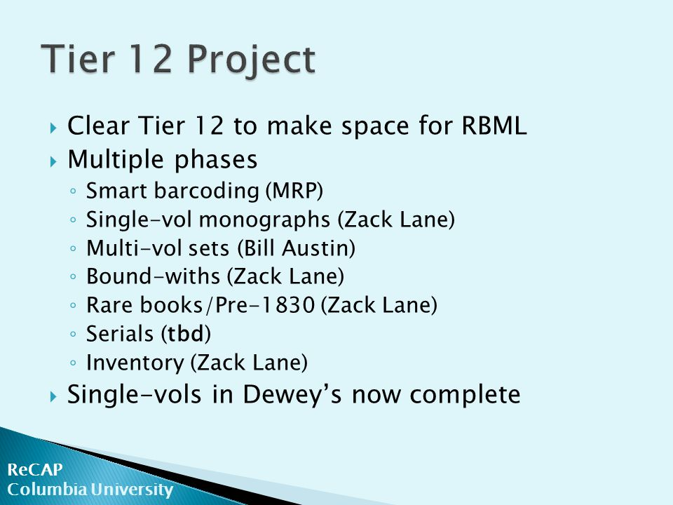 ReCAP Columbia University  Clear Tier 12 to make space for RBML  Multiple phases ◦ Smart barcoding (MRP) ◦ Single-vol monographs (Zack Lane) ◦ Multi-vol sets (Bill Austin) ◦ Bound-withs (Zack Lane) ◦ Rare books/Pre-1830 (Zack Lane) ◦ Serials (tbd) ◦ Inventory (Zack Lane)  Single-vols in Dewey's now complete