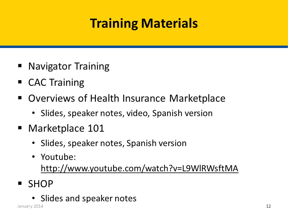  Navigator Training  CAC Training  Overviews of Health Insurance Marketplace Slides, speaker notes, video, Spanish version  Marketplace 101 Slides, speaker notes, Spanish version Youtube: http://www.youtube.com/watch?v=L9WlRWsftMA http://www.youtube.com/watch?v=L9WlRWsftMA  SHOP Slides and speaker notes Training Materials January 201412