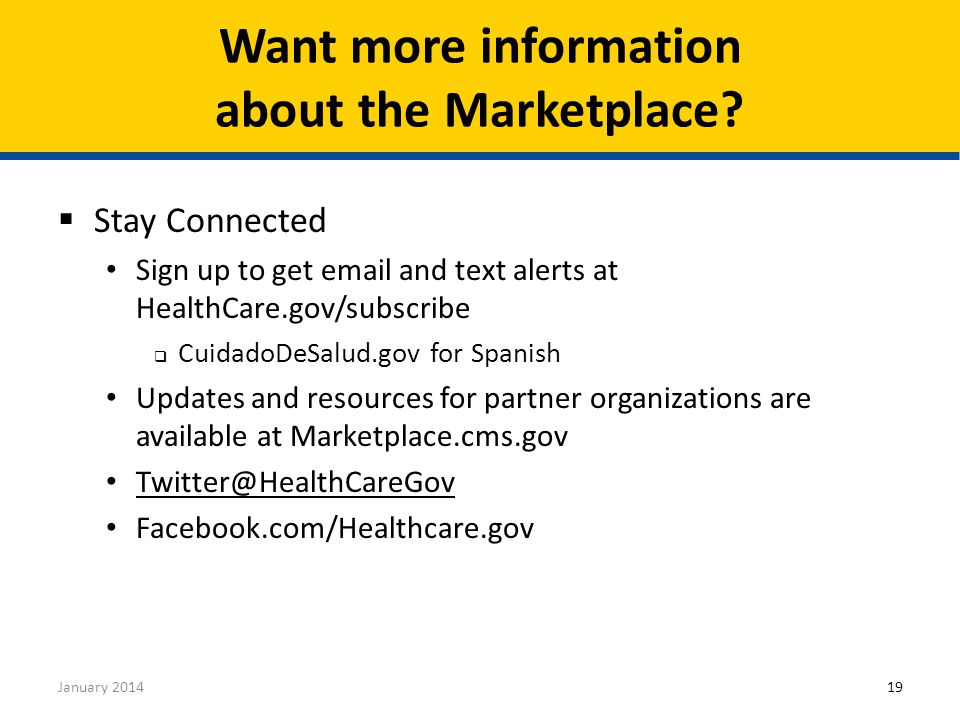 19January 2014  Stay Connected Sign up to get email and text alerts at HealthCare.gov/subscribe  CuidadoDeSalud.gov for Spanish Updates and resources for partner organizations are available at Marketplace.cms.gov Twitter@HealthCareGov Facebook.com/Healthcare.gov Want more information about the Marketplace?