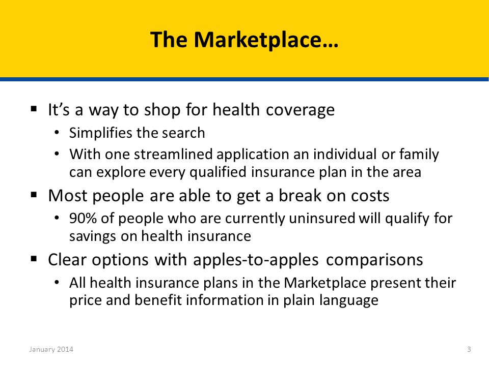  It's a way to shop for health coverage Simplifies the search With one streamlined application an individual or family can explore every qualified insurance plan in the area  Most people are able to get a break on costs 90% of people who are currently uninsured will qualify for savings on health insurance  Clear options with apples-to-apples comparisons All health insurance plans in the Marketplace present their price and benefit information in plain language The Marketplace… 3January 2014