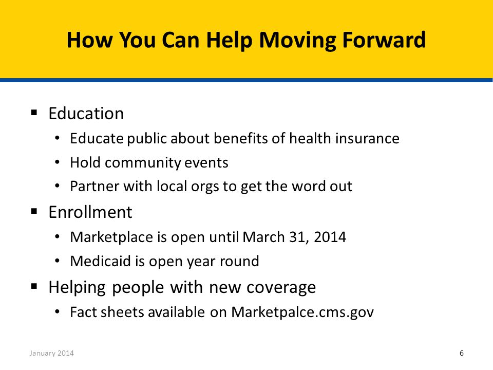  Education Educate public about benefits of health insurance Hold community events Partner with local orgs to get the word out  Enrollment Marketplace is open until March 31, 2014 Medicaid is open year round  Helping people with new coverage Fact sheets available on Marketpalce.cms.gov How You Can Help Moving Forward January 20146