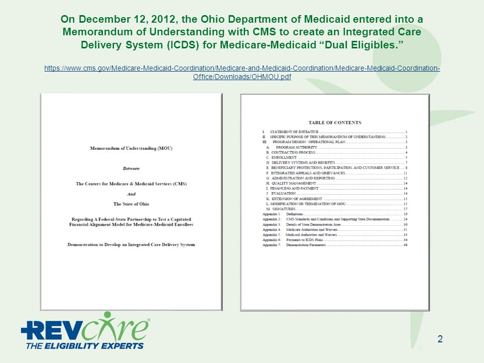 On December 12, 2012, the Ohio Department of Medicaid entered into a Memorandum of Understanding with CMS to create an Integrated Care Delivery System (ICDS) for Medicare-Medicaid Dual Eligibles. https://www.cms.gov/Medicare-Medicaid-Coordination/Medicare-and-Medicaid-Coordination/Medicare-Medicaid-Coordination- Office/Downloads/OHMOU.pdf https://www.cms.gov/Medicare-Medicaid-Coordination/Medicare-and-Medicaid-Coordination/Medicare-Medicaid-Coordination- Office/Downloads/OHMOU.pdf 2
