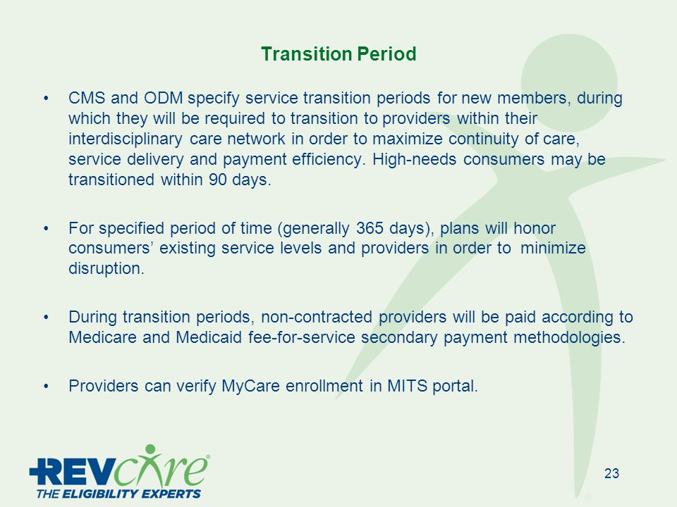 Transition Period CMS and ODM specify service transition periods for new members, during which they will be required to transition to providers within their interdisciplinary care network in order to maximize continuity of care, service delivery and payment efficiency.