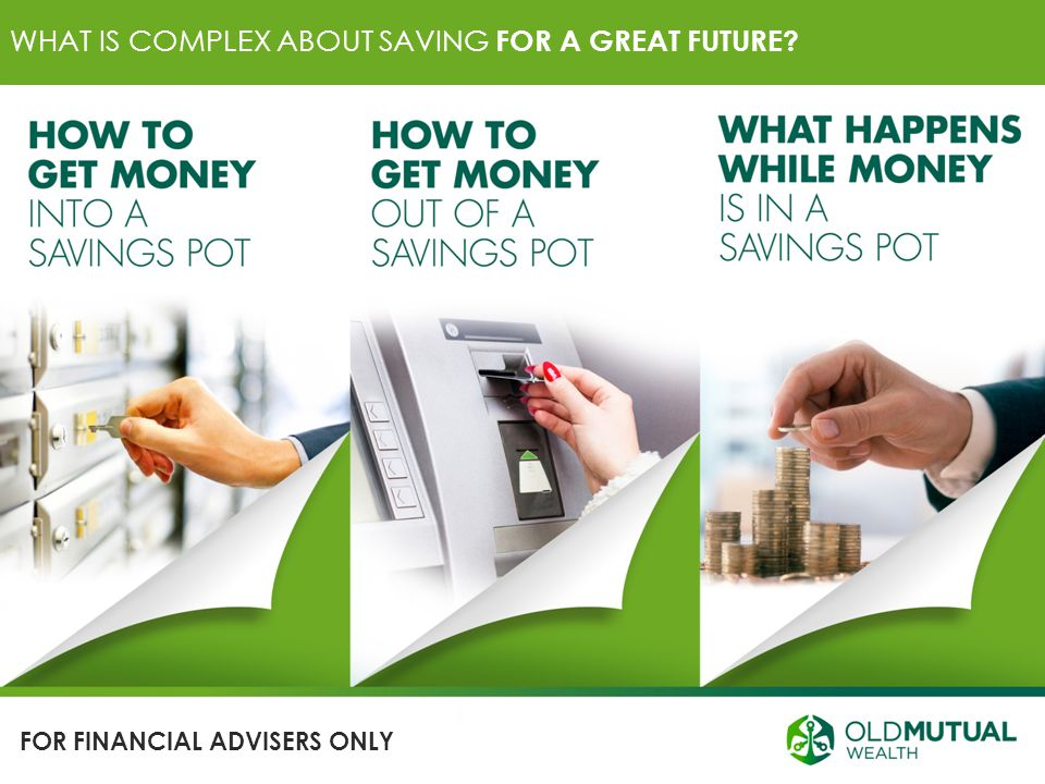 WHAT IS COMPLEX ABOUT SAVING FOR A GREAT FUTURE? FOR FINANCIAL ADVISERS ONLY